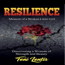 Resilience, Memoir of a Broken Little Girl - Discovering a Woman of Strength and Beauty