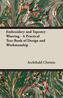 Embroidery and Tapestry Weaving - A Practical Text-Book of Design and Workmanship