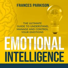 Emotional Intelligence: The Ultimate Guide to Understand, Manage and Control Your Emotions