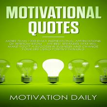 Motivational Quotes: More than 1000 Daily Inspirational Affirmations of Wisdom from the Best Speakers that will make you a Success in Business and change your Life using Positive Thinking
