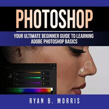 Photoshop: Your Ultimate Beginner Guide To Learning Adobe Photoshop Basics