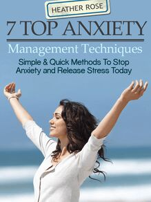 7 Top Anxiety Management Techniques : How You Can Stop Anxiety And Release Stress Today