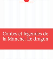 Contes et légendes de la Manche. Le dragon