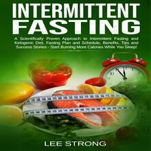 Intermittent Fasting  A Scientifically Proven Approach to Intermittent Fasting and Ketogenic Diet. Fasting Plan and Schedule, Benefits, Tips and Success Stories - Start Burning More Calories While You Sleep!