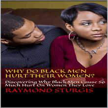 Why Do Black Men Hurt Their Women? : Discovering Why Black Men Cause So Much Hurt On Women They Love