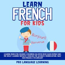 Learn French for Kids: Learning French for Children & Beginners Has Never Been Easier Before! Have Fun Whilst Learning Fantastic Exercises for Accurate Pronunciations, Daily Used Phrases, & Vocabulary!