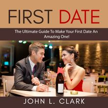 First Date: The Ultimate Guide To Make Your First Date An Amazing One!