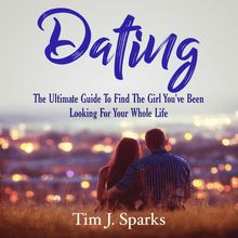 Dating: The Ultimate Guide To Find The Girl You