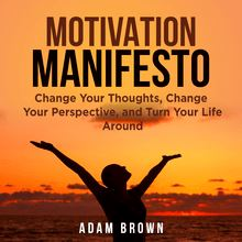 Motivation Manifesto: Change Your Thoughts, Change Your Perspective, and Turn Your Life Around