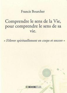 Comprendre le sens de la Vie, pour comprendre le sens de sa vie - Francis Bourcher