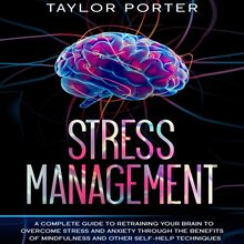 Stress Management: A Complete Guide to Retraining Your Brain to Overcome Stress and Anxiety through Thе Benefits Оf Mindfulness and Other Self-Help Techniques