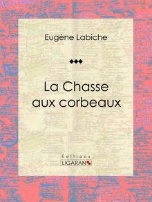 La Chasse aux corbeaux de Eugène Labiche, Ligaran - fiche descriptive