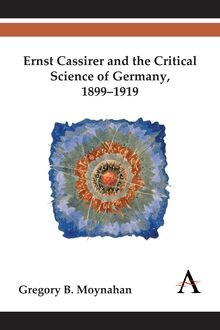 Ernst Cassirer and the Critical Science of Germany, 18991919