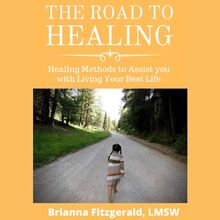 The Road to Healing: Healing Methods to Assist You With Living Your Best Life