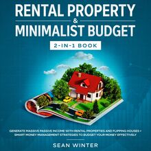 Rental Property and Minimalist Budget 2-in-1 Book Generate Massive Passive Income with Rental Properties and Flipping Houses + Smart Money Management Strategies to Budget Your Money Effectively