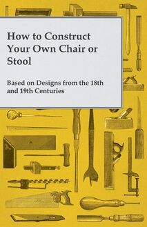 How to Construct Your Own Chair or Stool Based on Designs from the 18th and 19th Centuries