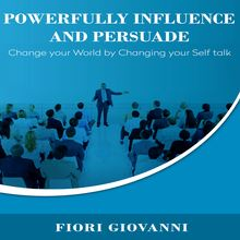 Powerfully Influence and Persuade People