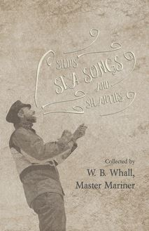Ships, Sea Songs and Shanties - Collected by W. B. Whall, Master Mariner