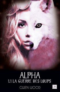 Alpha - La guerre des loups - Tome 1 - Partie 1 - Gwen Wood