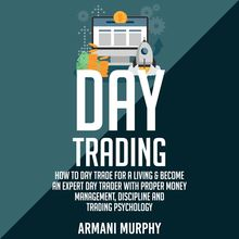 Day Trading: How to Day Trade for a Living & Become An Expert Day Trader With Proper Money Management, Discipline and Trading Psychology