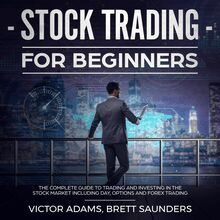 Stock Trading for Beginners: The Complete Guide to Trading and Investing in the Stock Market Including Day, Options and Forex Trading