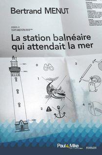 La station balnéaire qui attendait la mer - Bertrand MENUT