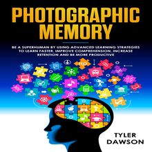 PHOTOGRAPHIC MEMORY: BE A SUPERHUMAN BY USING ADVANCED LEARNING STRATEGIES TO LEARN FASTER, IMPROVE COMPREHENSION, INCREASE RETENTION AND BE MORE PRODUCTIVE