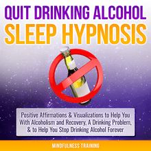 Quit Drinking Alcohol Sleep Hypnosis: Positive Affirmations & Visualizations to Help You With Alcoholism and Recovery, A Drinking Problem, & to Help You Stop Drinking Alcohol Forever