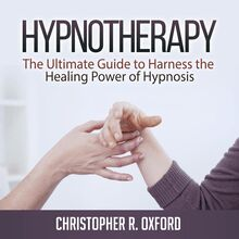 Hypnotherapy: The Ultimate Guide to Harness the Healing Power of Hypnosis