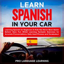 Learn Spanish in Your Car: Learning Spanish for Beginners & Kids Has Never Been Easier Before! Have Fun Whilst Learning Fantastic Exercises for Accurate Pronunciations, Daily Used Phrases and Vocabulary!