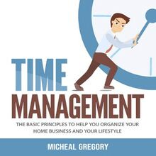 Time Management: The Basic Principles to Help You Organize Your Home Business and Your Lifestyle