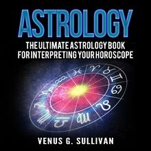 Astrology: The Ultimate Astrology Book For Interpreting Your Horoscope