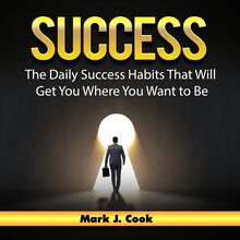 Success: The Daily Success Habits That Will Get You Where You Want to Be
