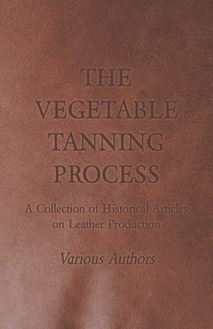 The Vegetable Tanning Process - A Collection of Historical Articles on Leather Production
