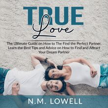 True Love: The Ultimate Guide on How to The Find the Perfect Partner, Learn the Best Tips and Advice on How to Find and Attract Your Dream Partner