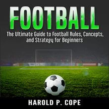 The Ultimate Guide to Football Rules, Concepts, and Strategy for Beginners