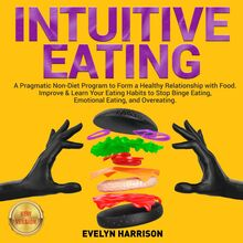 INTUITIVE EATING: A Pragmatic Non-Diet Program to Form a Healthy Relationship with Food. Improve & Learn Your Eating Habits to Stop Binge Eating, Emotional Eating, and Overeating. NEW VERSION