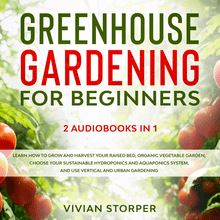 Greenhouse Gardening for Beginners: 2 Audiobooks in 1 - Learn How to Grow and Harvest Your Raised Bed, Organic Vegetable Garden, Choose Your Sustainable Hydroponics and Aquaponics System, and Use Vertical and Urban Gardening