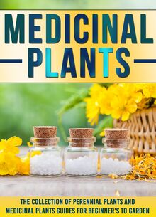 Medicinal Plants: The Collection Of Perennial Plants And Medicinal Plants Guides For Beginner