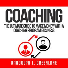 Coaching: The Ultimate Guide to Make Money With a Coaching Program Business