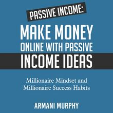 Passive Income: Make Money Online With Passive Income Ideas - Millionaire Mindset and Millionaire Success Habits