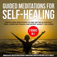 Guided Meditations for Self-Healing 2 Books in 1: Mindfulness Meditations to feel Better in difficult Times, overcome Trauma and defeat Anxiety for Good!
