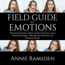 Field Guide to Emotions: The Essential Guide to Mastering Your Emotions, Learn Powerful Strategies to Manage Your Emotions and Eliminate Anxiety