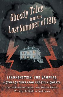 Ghostly Tales from the Lost Summer of 1816 - Frankenstein, The Vampyre & Other Stories from the Villa Diodati
