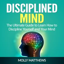 Disciplined Mind: The Ultimate Guide to Learn How to Discipline Yourself and Your Mind