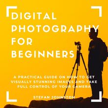 Digital Photography for Beginners: A Practical Guide on How to Get Visually Stunning Images and Take Full Control of Your Camera