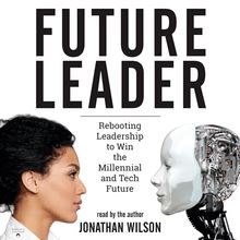Future Leader: Rebooting Leadership to Win the Millennial and Tech Future