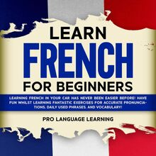 Learn French for Beginners: Learning French in Your Car Has Never Been Easier Before! Have Fun Whilst Learning Fantastic Exercises for Accurate Pronunciations, Daily Used Phrases, and Vocabulary!