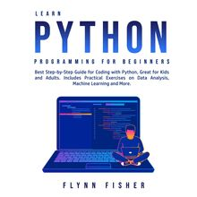 Learn Python Programming for Beginners: Best Step-by-Step Guide for Coding with Python, Great for Kids and Adults. Includes Practical Exercises on Data Analysis, Machine Learning and More.