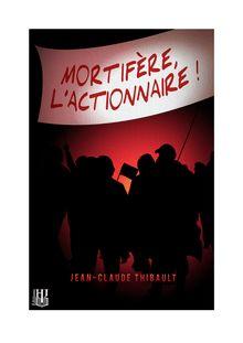 Mortifère, l'actionnaire ! de Jean-Claude THIBAULT - fiche descriptive